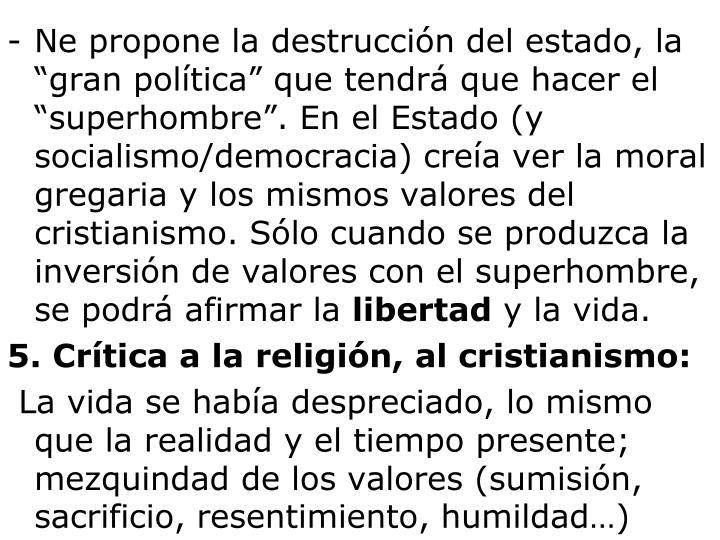 """Ne propone la destrucción del estado, la """"gran política"""" que tendrá que hacer el """"superhombre"""". En el Estado (y socialismo/democracia) creía ver la moral gregaria y los mismos valores del cristianismo. Sólo cuando se produzca la inversión de valores con el superhombre, se podrá afirmar la"""