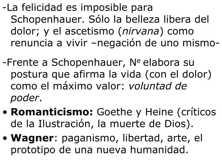 -La felicidad es imposible para Schopenhauer. Sólo la belleza libera del dolor; y el ascetismo (