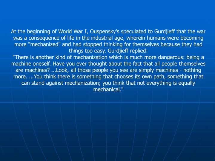"""At the beginning of World War I, Ouspensky's speculated to Gurdjieff that the war was a consequence of life in the industrial age, wherein humans were becoming more """"mechanized"""" and had stopped thinking for themselves because they had things too easy. Gurdjieff replied:"""