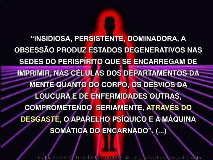 INSIDIOSA, PERSISTENTE, DOMINADORA, A OBSESSO PRODUZ ESTADOS DEGENERATIVOS NAS SEDES DO PERISPRITO QUE SE ENCARREGAM DE IMPRIMIR, NAS CLULAS DOS DEPARTAMENTOS DA MENTE QUANTO DO CORPO, OS DESVIOS DA LOUCURA E DE ENFERMIDADES OUTRAS, COMPROMETENDO  SERIAMENTE,