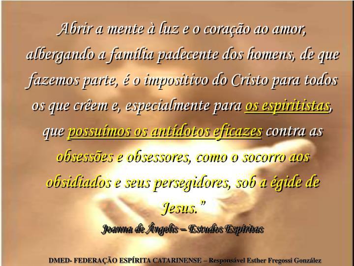 Abrir a mente  luz e o corao ao amor, albergando a famlia padecente dos homens, de que fazemos parte,  o impositivo do Cristo para todos os que crem e, especialmente para