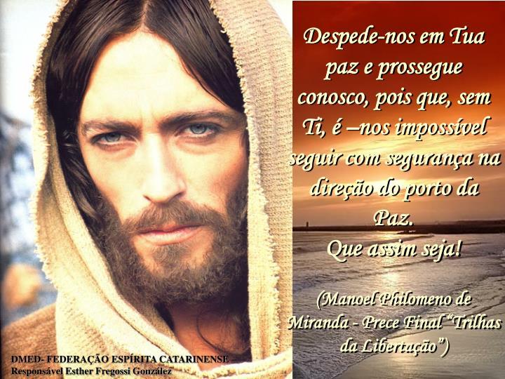 Despede-nos em Tua paz e prossegue conosco, pois que, sem Ti,  nos impossvel seguir com segurana na direo do porto da Paz.