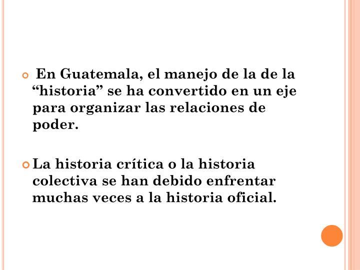"""En Guatemala, el manejo de la de la """"historia"""" se ha convertido en un eje para organizar las relaciones de poder."""