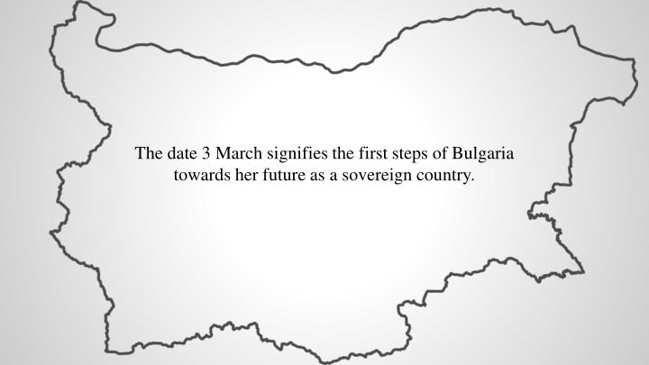 The date 3 March signifies the first steps of Bulgaria towards her future as a sovereign country.