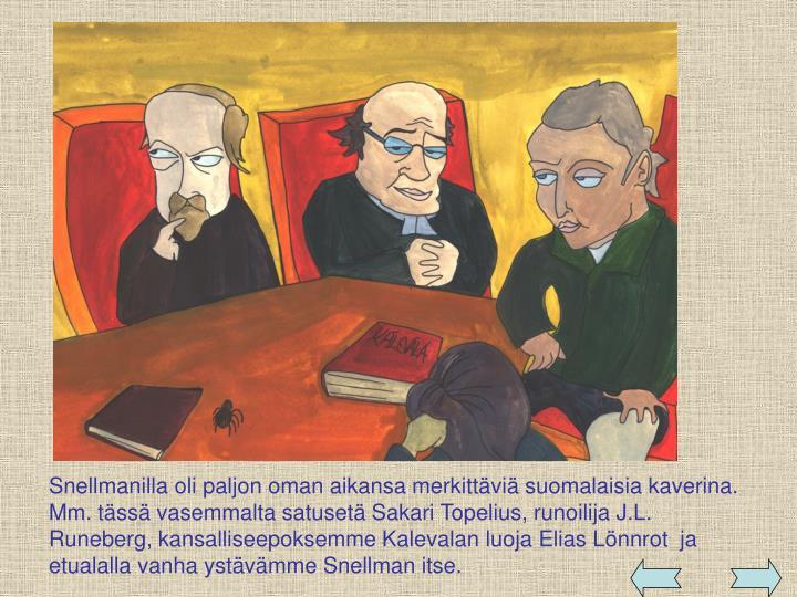 Snellmanilla oli paljon oman aikansa merkittäviä suomalaisia kaverina. Mm. tässä vasemmalta satusetä Sakari Topelius, runoilija J.L. Runeberg, kansalliseepoksemme Kalevalan luoja Elias Lönnrot  ja etualalla vanha ystävämme Snellman itse.