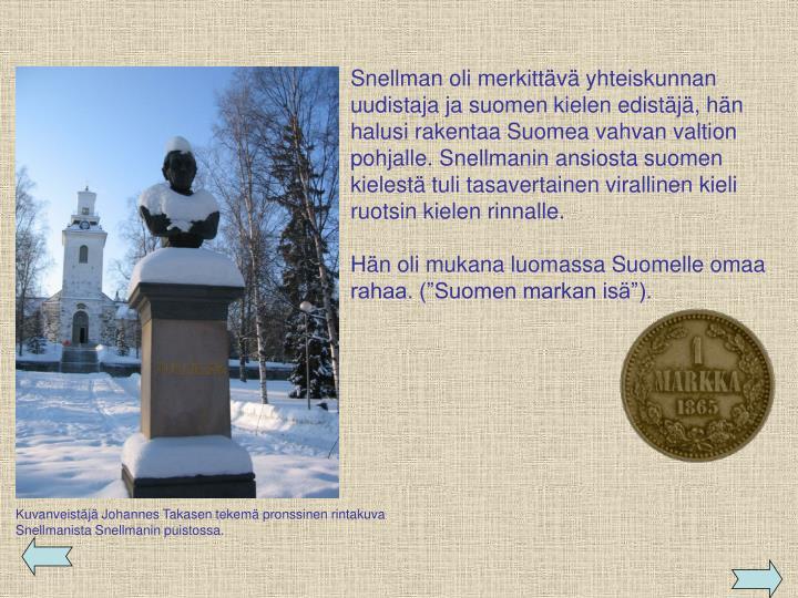 Snellman oli merkittävä yhteiskunnan uudistaja ja suomen kielen edistäjä, hän halusi rakentaa Suomea vahvan valtion pohjalle. Snellmanin ansiosta suomen kielestä tuli tasavertainen virallinen kieli ruotsin kielen rinnalle.