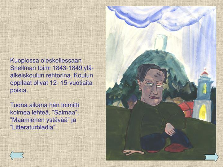 Kuopiossa oleskellessaan Snellman toimi 1843-1849 ylä-alkeiskoulun rehtorina. Koulun oppilaat olivat 12- 15-vuotiaita poikia.