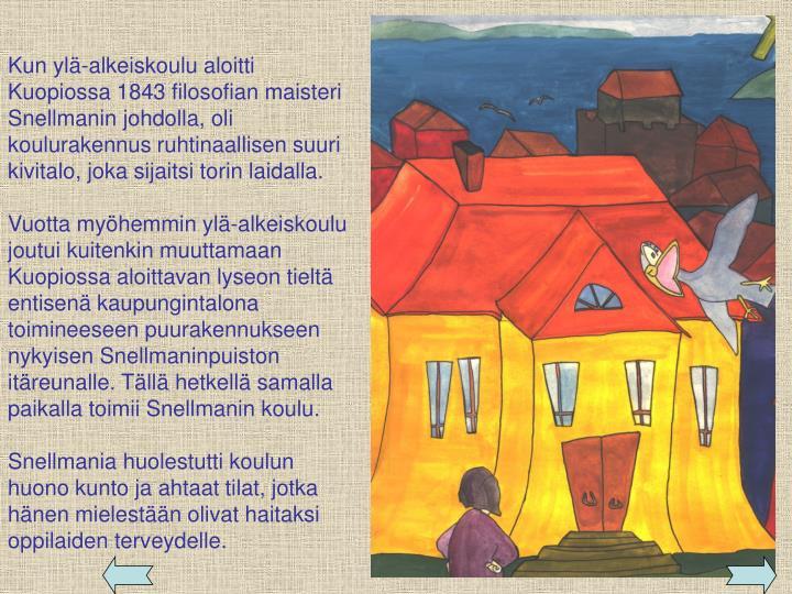 Kun ylä-alkeiskoulu aloitti Kuopiossa 1843 filosofian maisteri Snellmanin johdolla, oli koulurakennus ruhtinaallisen suuri kivitalo, joka sijaitsi torin laidalla.