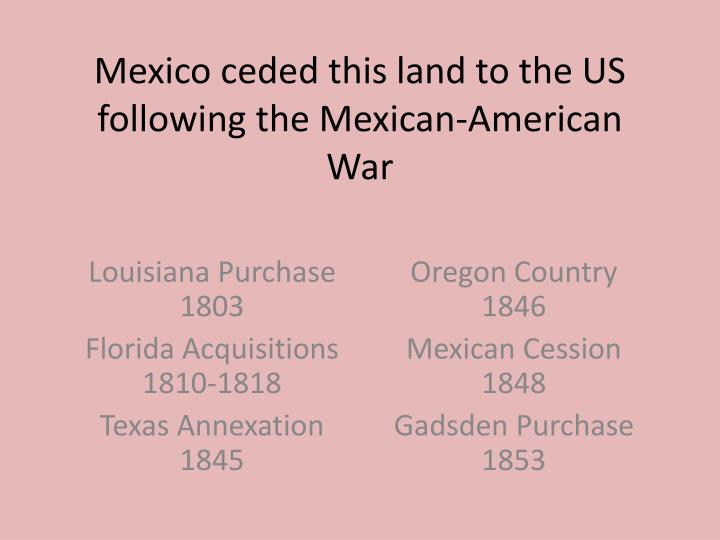 Mexico ceded this land to the US following the Mexican-American War