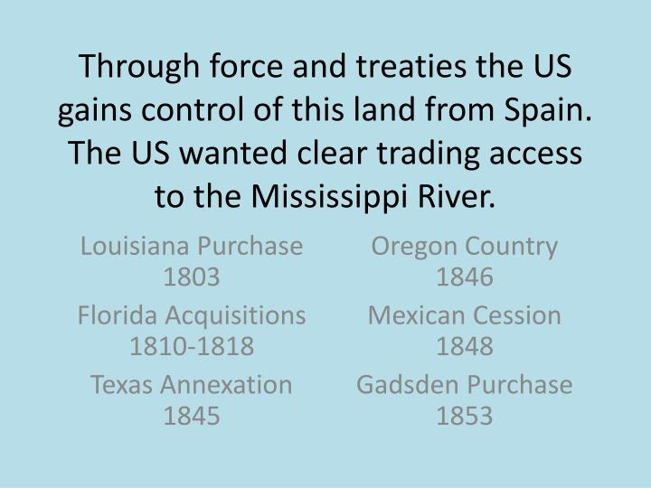 Through force and treaties the US gains control of this land from Spain. The US wanted clear trading access to the Mississippi River.