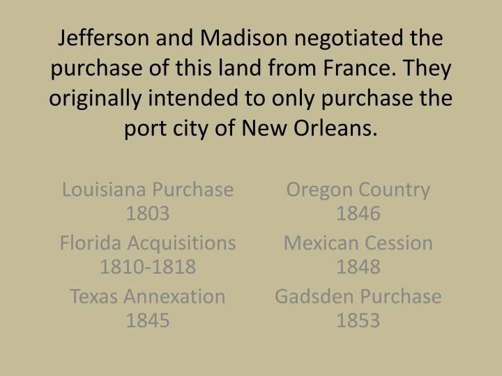 Jefferson and Madison negotiated the purchase of this land from France. They originally intended to only purchase the port city of New Orleans.