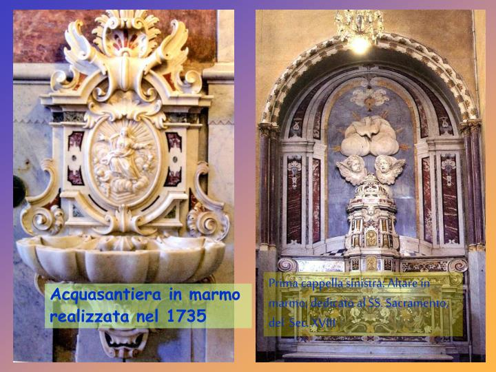 Prima cappella sinistra: Altare in marmo, dedicato al SS. Sacramento, del  Sec. XVIII