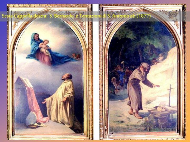 Sesta Cappella destra:  S. Bernardo  e Tentazioni di S. Antonio ab.(1877)