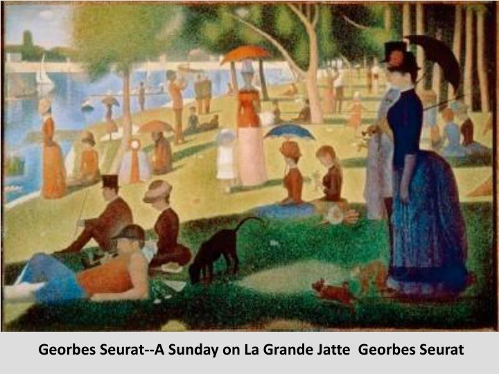 Georbes Seurat--A Sunday on La Grande Jatte  Georbes Seurat