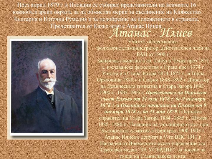 През април 1879 г. в Пловдив се събират представители на всичките 16 южнобългарски окръга, за да обмислят мерки за съединение на Княжество България и Източна Румелия и за подобрение на положението в страната. Представител от Казъл-агач е Атанас Илиев.