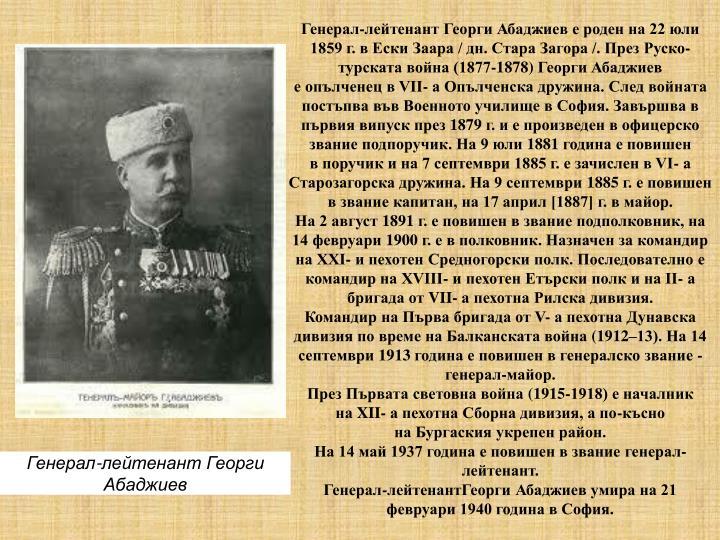 Генерал-лейтенант Георги Абаджиев е роден на 22 юли 1859 г. в Ески Заара / дн. Стара Загора /. ПрезРуско-турската война (1877-1878)Георги Абаджиев еопълченецв VII- а Опълченска дружина. След войната постъпва въвВоенното училищев София. Завършва в първия випуск през1879г. и е произведен в офицерско званиеподпоручик. На 9 юли1881година е повишен впоручик и на 7 септември 1885 г. е зачислен в VI- а Старозагорска дружина. На 9 септември1885г. е повишен в званиекапитан, на 17 април [1887] г. вмайор.