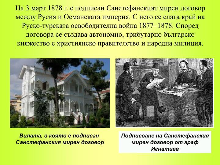 На 3 март 1878 г. е подписан Санстефанският мирен договор между Русия и Османската империя. С него се слага край на Руско-турската освободителна война 1877–1878. Според договора се създава автономно, трибутарно българско княжество с християнско правителство и народна милиция.