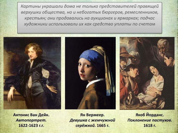 Картины украшали дома не только представителей правящей верхушки общества, но и небогатых бюргеров, ремесленников, крестьян; они продавались на аукционах и ярмарках; подчас художники использовали их как средство уплаты по счетам
