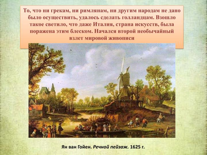 То, что ни грекам, ни римлянам, ни другим народам не дано было осуществить, удалось сделать голландцам. Взошло такое светило, что даже Италия, страна искусств, была поражена этим блеском. Начался второй необычайный взлет мировой живописи