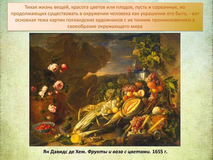 Тихая жизнь вещей, красота цветов или плодов, пусть и сорванных, но продолжающих существовать в окружении человека как украшение его быта, - вот основная тема картин голландских художников с их тонким проникновением в своеобразие окружающего мира