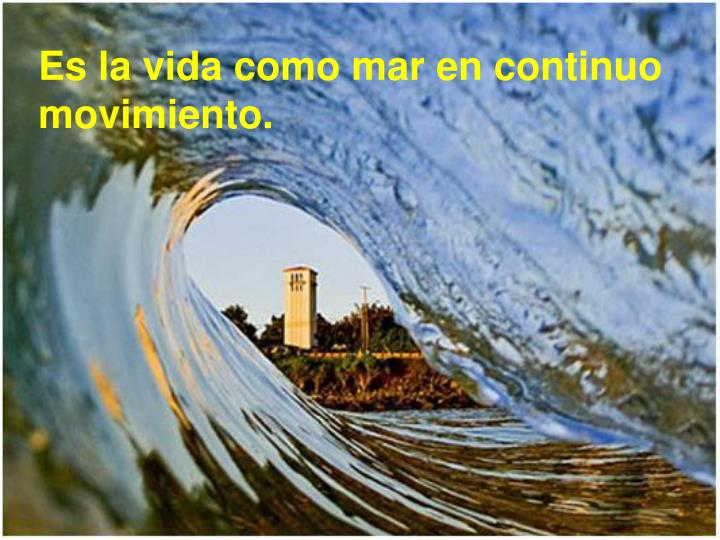 Es la vida como mar en continuo movimiento.