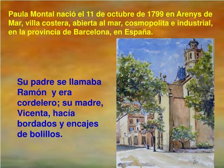 Paula Montal nació el 11 de octubre de 1799 en Arenys de Mar, villa costera, abierta al mar, cosmopolita e industrial, en la provincia de Barcelona, en España.