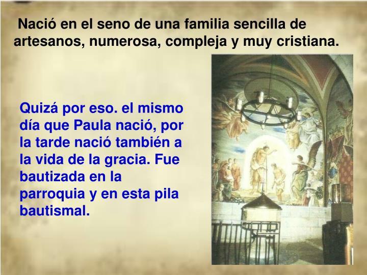 Nació en el seno de una familia sencilla de artesanos, numerosa, compleja y muycristiana.