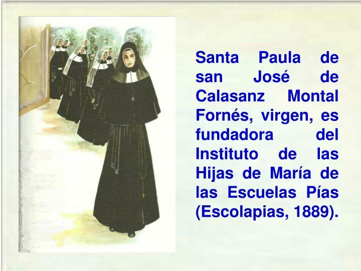 Santa Paula de san José de Calasanz Montal Fornés, virgen, es fundadora del Instituto de las Hijas de María de las Escuelas Pías (Escolapias, 1889).