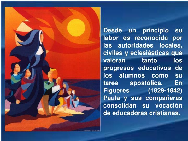 Desde un principio su labor es reconocida por las autoridades locales, civiles y eclesiásticas que valoran tanto los progresos educativos de los alumnos como su tarea apostólica. En Figueres (1829-1842) Paula y sus compañeras consolidan su vocación de educadoras cristianas.