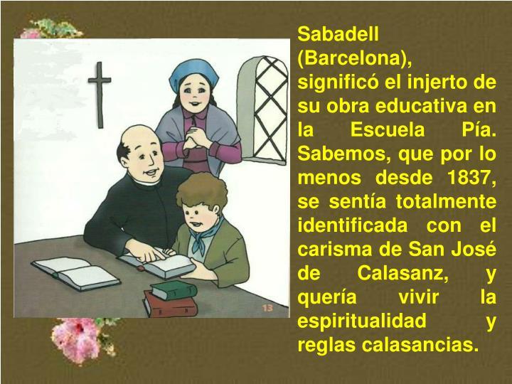 Sabadell (Barcelona), significó el injerto de su obra educativa en la Escuela Pía. Sabemos, que por lo menos desde 1837, se sentía totalmente identificada con el carisma de San José de Calasanz, y quería vivir la espiritualidad y reglas calasancias.