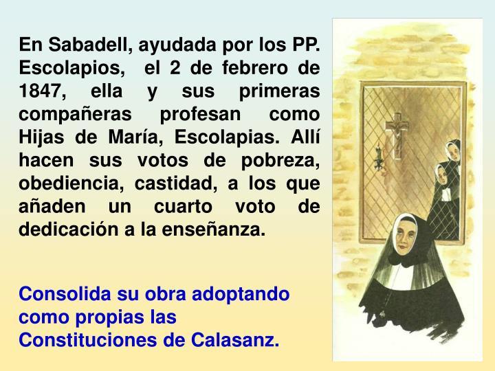 En Sabadell, ayudada por los PP. Escolapios, el 2 de febrero de 1847, ella y sus primeras compañeras profesan como Hijas de María, Escolapias. Allí hacen sus votos de pobreza, obediencia, castidad, a los que añaden un cuarto voto de dedicación a la enseñanza.
