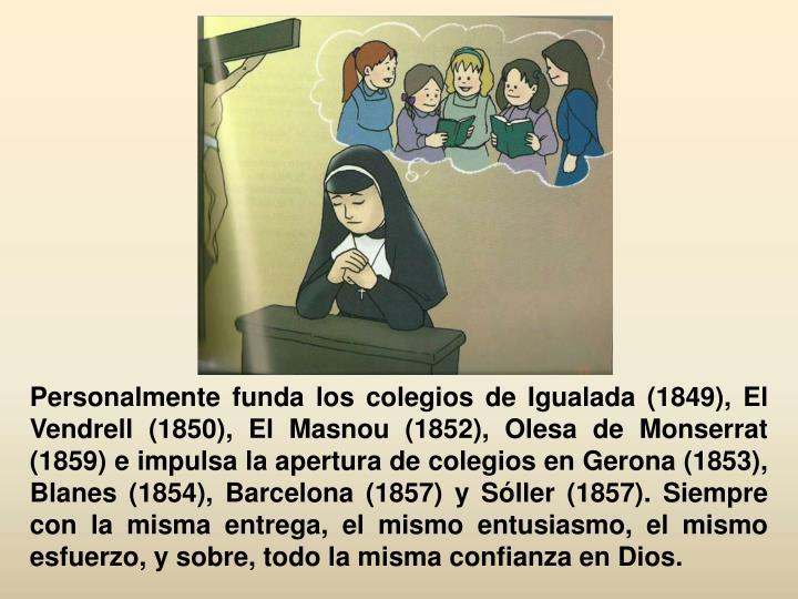 Personalmente funda los colegios de Igualada (1849), El Vendrell (1850), El Masnou (1852), Olesa de Monserrat (1859) e impulsa la apertura de colegios en Gerona (1853), Blanes (1854), Barcelona (1857) y Sóller (1857). Siempre con la misma entrega, el mismo entusiasmo, el mismo esfuerzo, y sobre, todo la misma confianza en Dios.