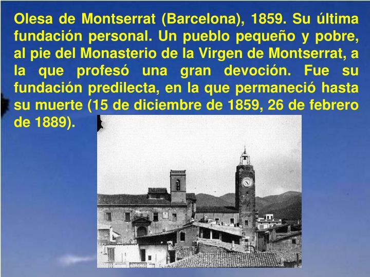 Olesa de Montserrat (Barcelona), 1859. Su última fundación personal. Un pueblo pequeño y pobre, al pie del Monasterio de la Virgen de Montserrat, a la que profesó una gran devoción. Fue su fundación predilecta, en la que permaneció hasta su muerte (15 de diciembre de 1859, 26 de febrero de 1889).