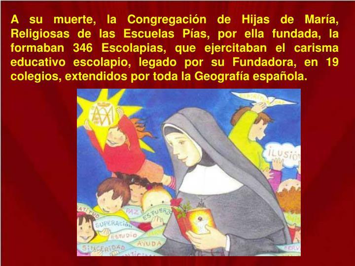 A su muerte, la Congregación de Hijas de María, Religiosas de las Escuelas Pías, por ella fundada, la formaban 346 Escolapias, que ejercitaban el carisma educativo escolapio, legado por su Fundadora, en 19 colegios, extendidos por toda la Geografía española.
