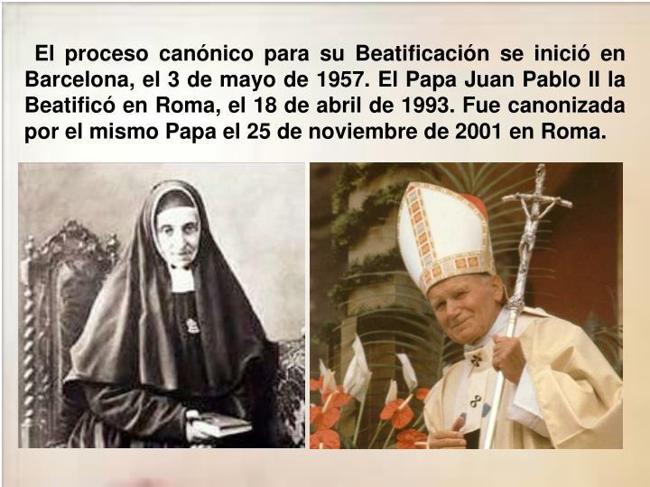 El proceso canónico para su Beatificación se inició en Barcelona, el 3 de mayo de 1957. El Papa Juan Pablo II la Beatificó en Roma, el 18 de abril de 1993. Fue canonizada por el mismo Papa el 25 de noviembre de 2001 en Roma.