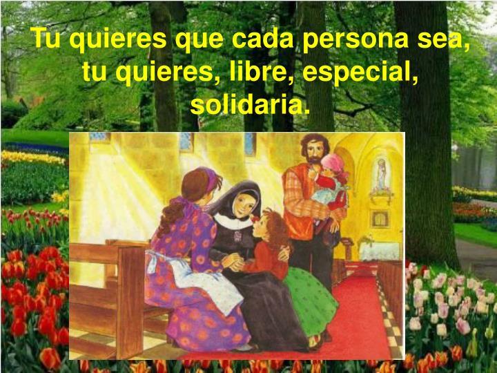 Tu quieres que cada persona sea, tu quieres, libre, especial, solidaria.