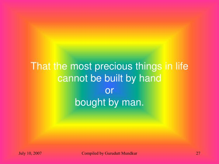 That the most precious things in life  cannot be built by hand