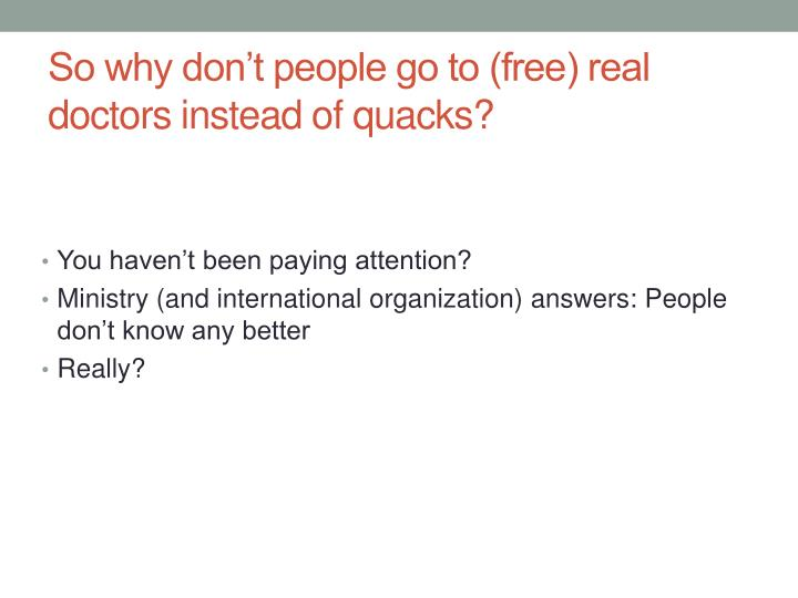So why don't people go to (free) real doctors instead of quacks?
