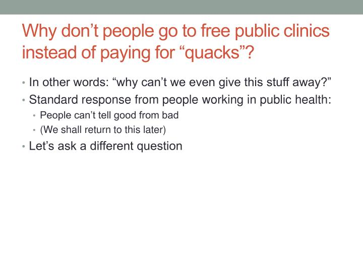 "Why don't people go to free public clinics instead of paying for ""quacks""?"