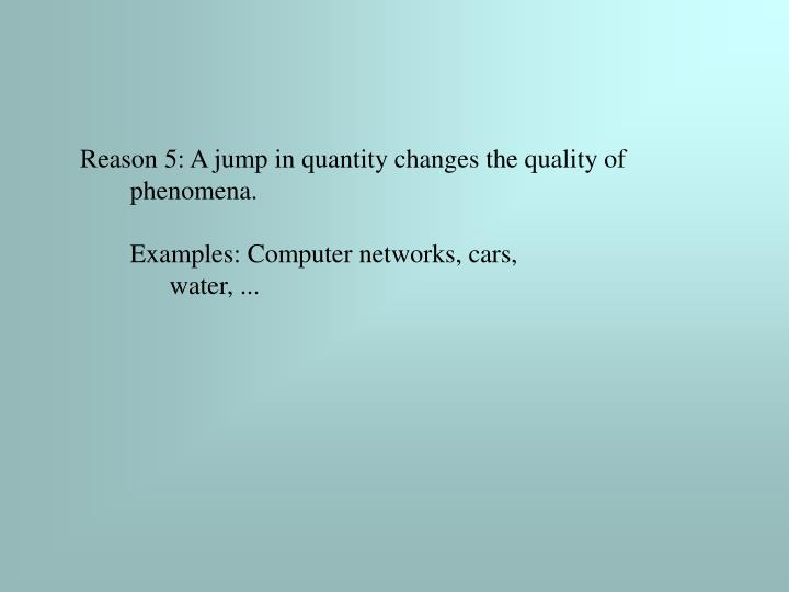 Reason 5: A jump in quantity changes the quality of phenomena.