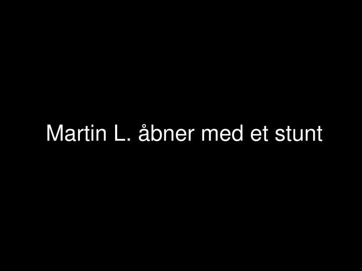 Martin L. åbner med et stunt