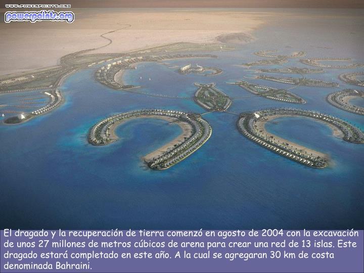 El dragado y la recuperación de tierra comenzó en agosto de 2004 con la excavación de unos 27 millones de metros cúbicos de arena para crear una red de 13 islas. Este dragado estará completado en este año. A la cual se agregaran 30 km de costa denominada Bahraini.