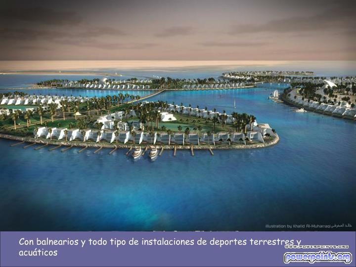 Con balnearios y todo tipo de instalaciones de deportes terrestres y acuáticos
