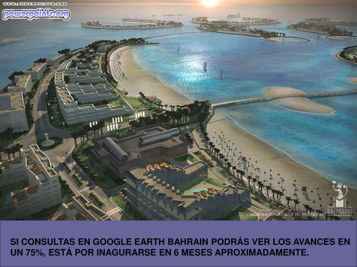 SI CONSULTAS EN GOOGLE EARTH BAHRAIN PODRÁS VER LOS AVANCES EN