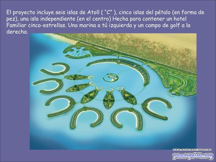 """El proyecto incluye seis islas de Atoll ( """"C"""" ), cinco islas del pétalo (en forma de pez), una isla independiente (en el centro) Hecha para contener un hotel Familiar cinco-estrellas. Una marina a tú izquierda y un campo de golf a la derecha."""