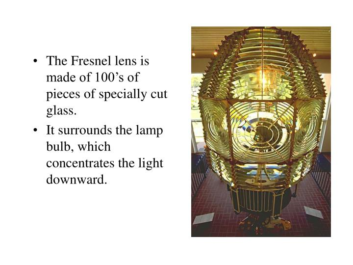 The Fresnel lens is made of 100's of pieces of specially cut glass.