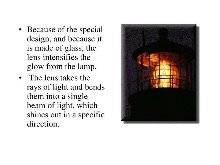 Because of the special design, and because it is made of glass, the lens intensifies the glow from the lamp.