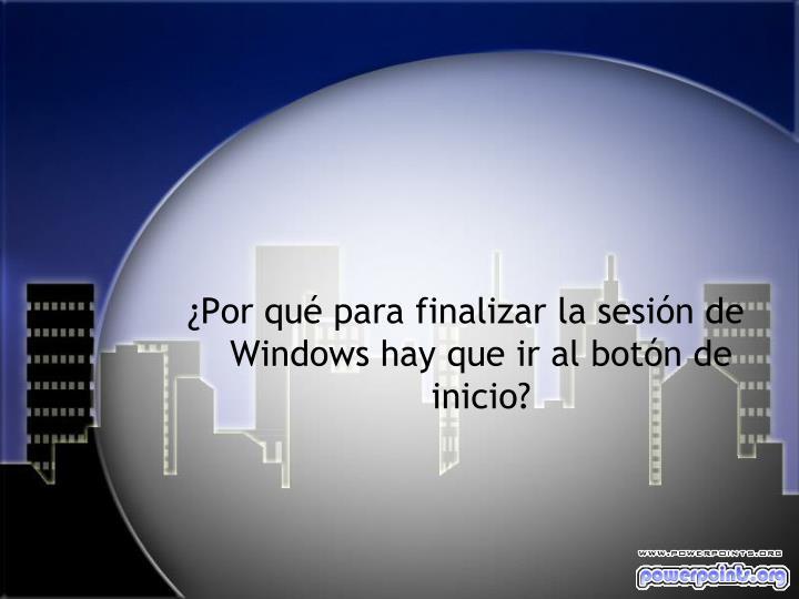 ¿Por qué para finalizar la sesión de Windows hay que ir al botón de inicio?
