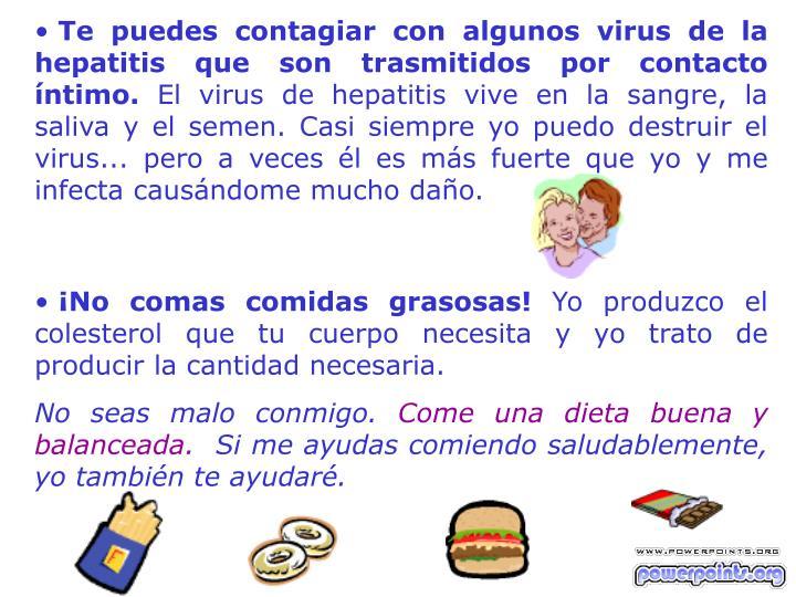 Te puedes contagiar con algunos virus de la hepatitis que son trasmitidos por contacto íntimo.