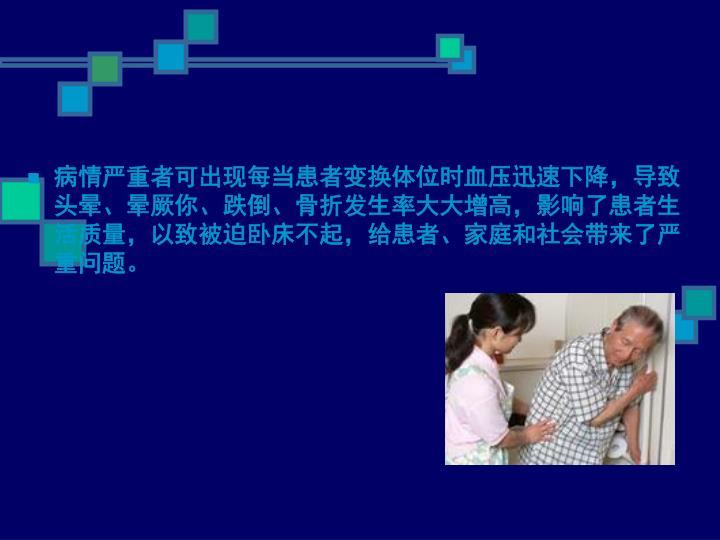 病情严重者可出现每当患者变换体位时血压迅速下降,导致头晕、晕厥你、跌倒、骨折发生率大大增高,影响了患者生活质量,以致被迫卧床不起,给患者、家庭和社会带来了严重问题。